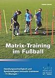 Matrix-Training im Fußball: Handlungsschnelligkeit und Spielintelligenz innovativ trainieren - 74 Übungen -