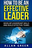 img - for How to Be an Effective Leader: Develop Leadership Skills and Build Effective Teams (Stephen Covey, 7 Habits, The Leader In Me, Leaders Eat Last) book / textbook / text book