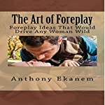 The Art of Foreplay: Foreplay Ideas That Would Drive Any Woman Wild | Anthony Ekanem
