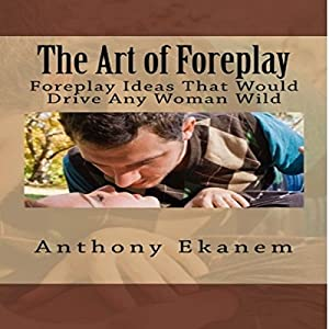 The Art of Foreplay: Foreplay Ideas That Would Drive Any Woman Wild Audiobook