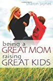 Being a Great Mom, Raising Great Kids