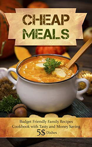 Cheap Meals: Budget Friendly Family Recipes Cookbook with Tasty and Money Saving $5 Dishes by Max Cheap
