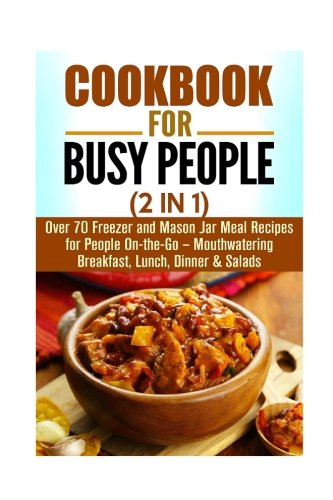 Cookbook for Busy People (2 in 1): Over 70 Freezer and Mason Jar Meal Recipes for People On-the-Go - Mouthwatering Breakfast, Lunch, Dinner & Salads (Quick and Easy Recipes Cookbook) by Jessica Meyers