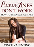 Pickup Lines Dont Work: How to Be an Alpha Male