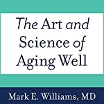 The Art and Science of Aging Well: A Physician's Guide to a Healthy Body, Mind, and Spirit | Mark E. Williams