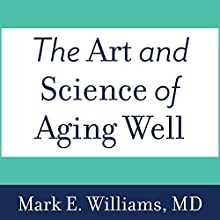 The Art and Science of Aging Well: A Physician's Guide to a Healthy Body, Mind, and Spirit Audiobook by Mark E. Williams Narrated by Tom Perkins