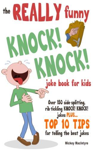 Mickey MacIntyre - The REALLY Funny KNOCK! KNOCK! Joke Book For Kids: Over 150 Side-splitting, Rib-tickling KNOCK! KNOCK! Jokes. Plus Top 10 Tips For Telling The Best Jokes