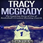 Tracy McGrady: The Inspiring Story of One of Basketball's Greatest Shooting Guards | Clayton Geoffreys
