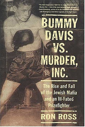 Bummy Davis vs. Murder, Inc.: The Rise and Fall of the Jewish Mafia and an Ill-Fated Prizefighter, Ron Ross