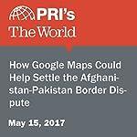 How Google Maps Could Help Settle the Afghanistan-Pakistan Border Dispute | Amulya Shankar