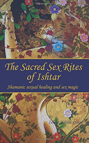 The Sacred Sex Rites of Ishtar: Shamanic sexual healing and sex magic
