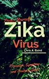 Zika: Protect Yourself! Zika Virus Prevention, Symptoms and Treatment Guide