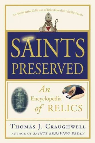 Saints Preserved: An Encyclopedia of Relics [Paperback] [2011] (Author) Thomas J. Craughwell