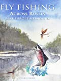 Fly Fishing Across Russia, East Europe and Finland (Fly Fishing International)