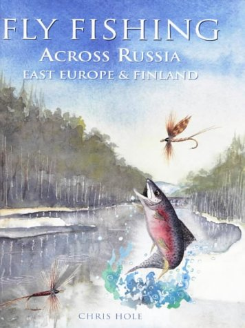 Fly Fishing: Across Russia East Europe & Finland (Fly Fishing International), Chris Hole