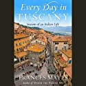 Every Day in Tuscany: Seasons of an Italian Life (       UNABRIDGED) by Frances Mayes Narrated by Frances Mayes
