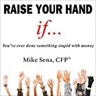 Raise Your Hand If...: You've Ever Done Something Stupid with Money Hörbuch von Mike Sena CFP(r) Gesprochen von: Daniel Coker