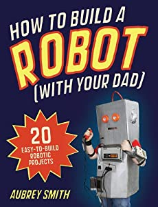 How to Build a Robot (With Your Dad): 20 Easy-to-Build Robotic Projects by Michael O'Mara