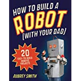 How To Build a Robot (with your dad): 20 easy-to-build robotic projectsby Aubrey Smith