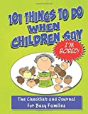 img - for 101 Things To Do When Children Say I'M BORED!: The Checklist and Journal for Busy Families (Volume 1) Paperback September 17, 2012 book / textbook / text book