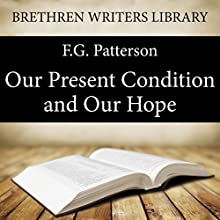 Our Present Condition and Our Hope: Brethren Writers Library, Book 23 (       UNABRIDGED) by F.G. Patterson Narrated by Alex Wyndham