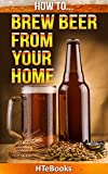 How To Brew Beer From Your Home: Step by Step Guide on How To Brew Beer From Your Home (How To eBooks Book 36)