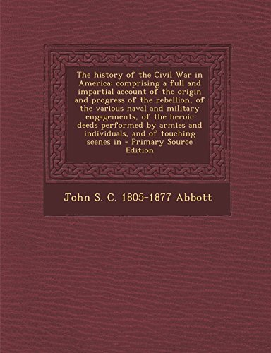 The History of the Civil War in America; Comprising a Full and Impartial Account of the Origin and Progress of the Rebellion, of the Various Naval and ... Individuals, and of Touching Scenes in - Pr