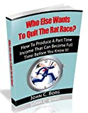 Who Else Wants To Quit The Rat Race?: How To Produce A Part Time Income That Can Become Full Time Before You Know It!