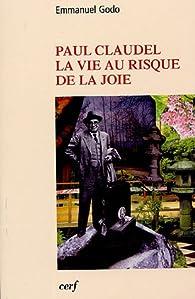 Paul Claudel : La vie au risque de la joie par Emmanuel Godo