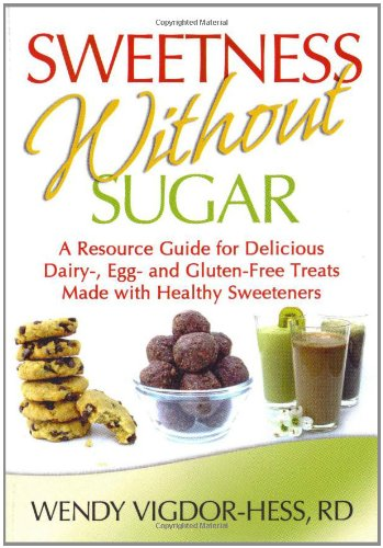 Sweetness Without Sugar: A Resource Guide For Delicious Dairy-, Egg-, And Gluten-Free Treats Made With Healthy Sweeteners
