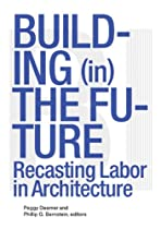 Building in the Future: Recasting Labor in Architecture