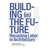 Building (in) the Future: Recasting Labor in Architecture ~ Phillip Bernstein