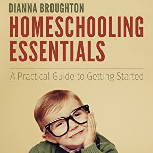 Homeschooling Essentials: A Practical Guide to Getting Started | [Dianna Broughton]