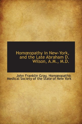 Homopathy in New-York, and the Late Abraham D. Wilson, A.M., M.D.