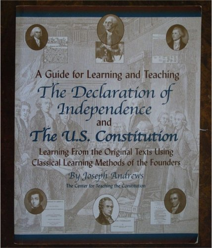 A Guide for Learning and Teaching the Declaration of Independence and the US Constitution, (Learning from the Original Texts Using Classical Learning Methods of the Founders, Vol. 1)