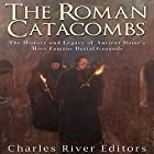 The Roman Catacombs: The History and Legacy of Ancient Rome's Most Famous Burial Grounds Hörbuch von  Charles River Editors Gesprochen von: Scott Clem
