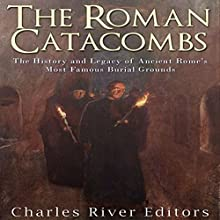 The Roman Catacombs: The History and Legacy of Ancient Rome's Most Famous Burial Grounds Audiobook by  Charles River Editors Narrated by Scott Clem
