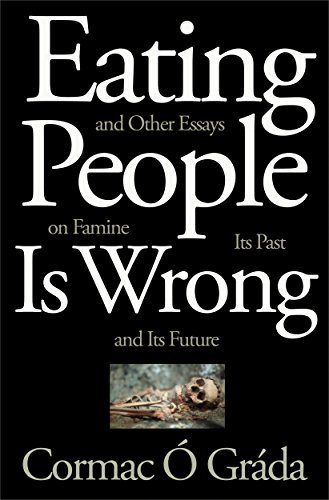 Cormac Ó Gráda - Eating People Is Wrong, and Other Essays on Famine, Its Past, and Its Future
