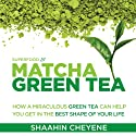Matcha Green Tea Superfood: How a Miraculous Tea Can Help You Get in the Best Shape of Your Life Audiobook by Shaahin Cheyene Narrated by Brian Copeland