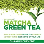 Matcha Green Tea Superfood: How a Miraculous Tea Can Help You Get in the Best Shape of Your Life | Shaahin Cheyene