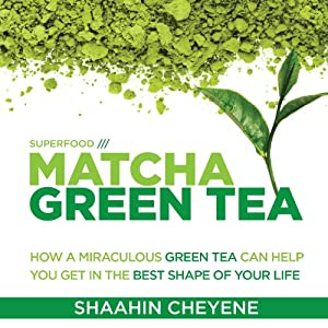 Matcha Green Tea Superfood: How a Miraculous Tea Can Help You Get in the Best Shape of Your Life | [Shaahin Cheyene]