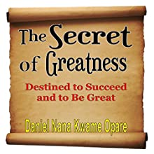 The Secret of Greatness: Destined to Succeed and to Be Great (       UNABRIDGED) by Daniel Nana Kwame Opare Narrated by Tracy Turner