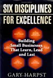 Six Disciplines for Excellence: Building Small Businesses That Learn, Lead, and Last