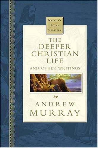 The Deeper Christian Life And Other Writings Nelson's Royal Classics, Andrew Murray