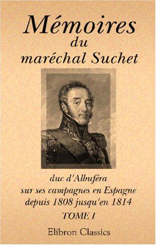 Mémoires du maréchal Suchet, duc d'Albuféra, sur ses campagnes en Espagne, depuis 1808 jusqu'en 1814: Écrits par lui-même. Tome 1