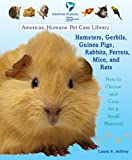 Hamsters, Gerbils, Guinea Pigs, Rabbits, Ferrets, Mice, and Rats: How to Choose and Care for a Small Mammal (American Humane Pet Care Library)
