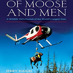 Of Moose and Men: A Wildlife Vet's Pursuit of the World's Largest Deer | [Jerry Haigh]