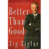 Better Than Good: Creating a Life You Can't Wait to Live ~ Zig Ziglar