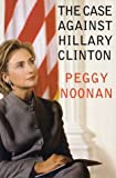 The Case Against Hillary Clinton (0060393408) by Peggy Noonan