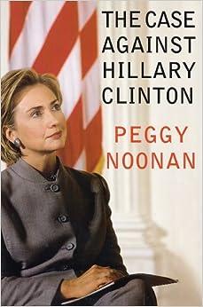 The Case Against Hillary Clinton: Peggy Noonan: Amazon.com: Books